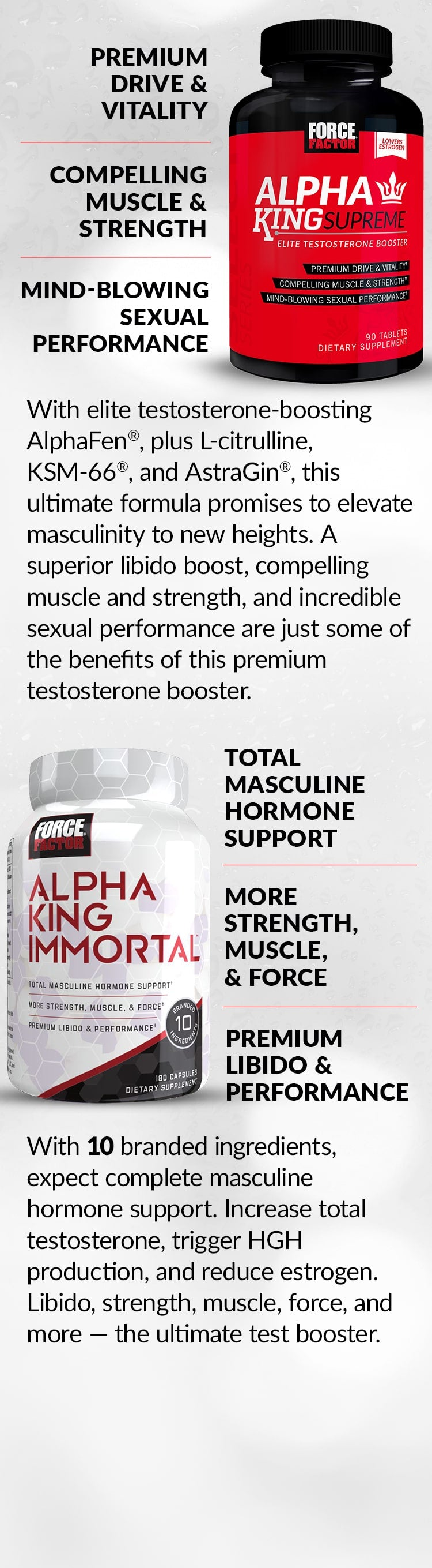 Alpha King Supreme® - PREMIUM DRIVE & VITALITY, COMPELLING MUSCLE & STRENGTH, MIND-BLOWING SEXUAL PERFORMANCE. With elite testosterone-boosting AlphaFen®, plus L-citrulline, KSM-66®, and AstraGin®, this ultimate formula promises to elevate masculinity to new heights. A superior libido boost, compelling muscle and strength, and incredible sexual performance are just some of the benefits of this premium testosterone booster. Alpha King Immortal® - TOTAL MASCULINE HORMONE SUPPORT, MORE STRENGTH, MUSCLE, & FORCE, PREMIUM LIBIDO & PERFORMANCE. With 10 branded ingredients, expect complete masculine hormone support. Increase total testosterone, trigger HGH production, and reduce estrogen. Libido, strength, muscle, force, and more – the ultimate test booster.