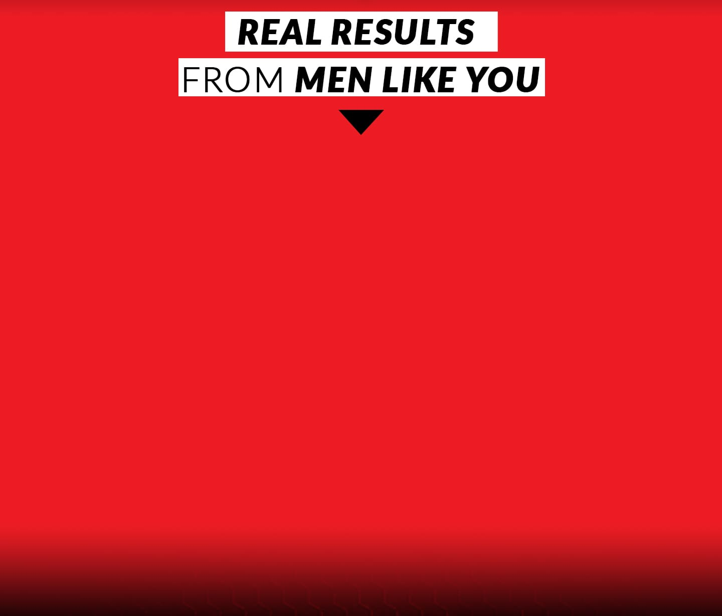 REAL RESULTS FROM MEN LIKE YOU