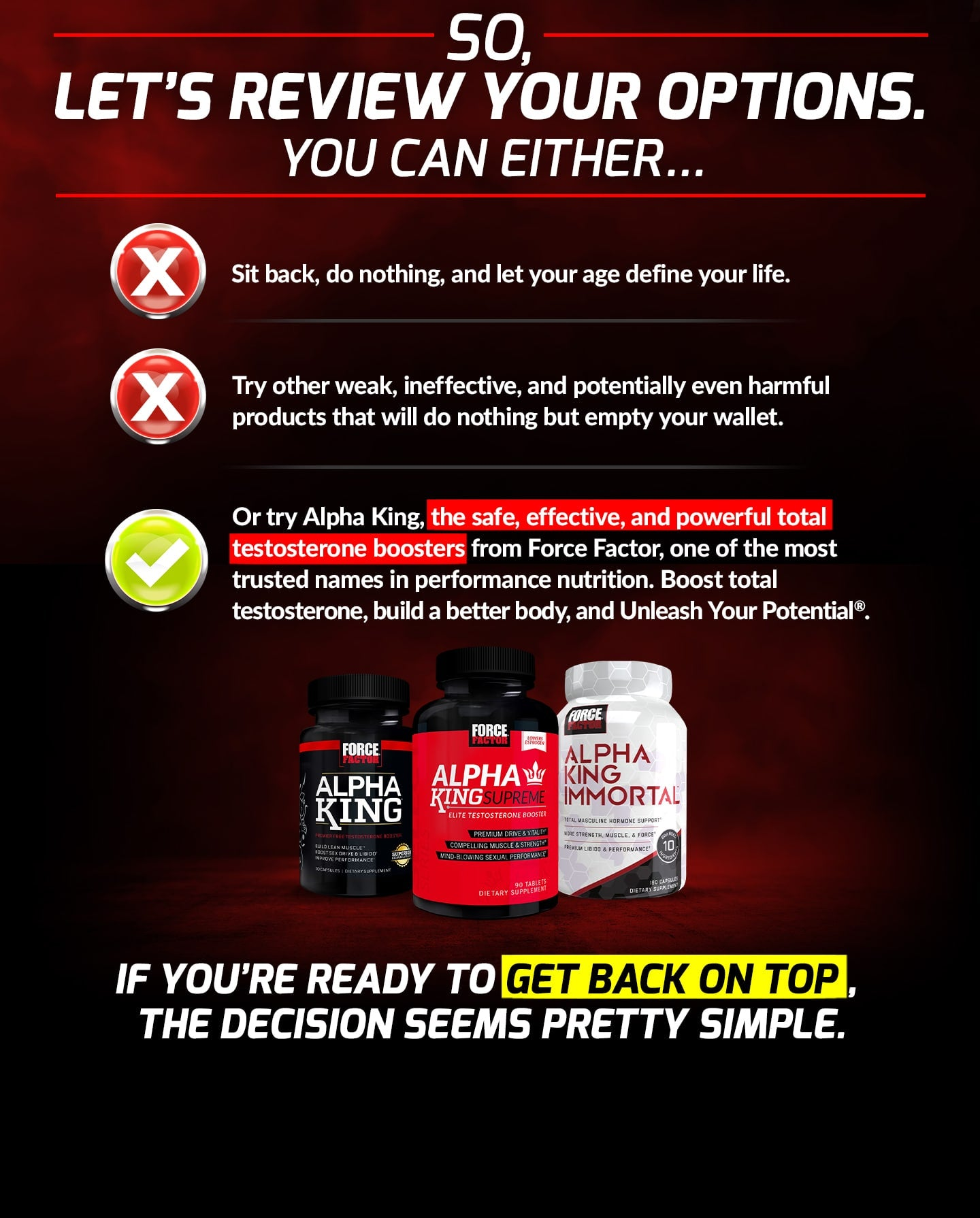 SO, LET'S REVIEW YOUR OPTIONS. YOU CAN EITHER... Sit back, do nothing, and let your age define your life. Try other weak, ineffective, and potentially even harmful products that will do nothing but empty your wallet. Or try Alpha King, the safe, effective, and powerful total testosterone boosters from Force Factor, one of the most trusted names in performance nutrition. Boost total testosterone, build a better body, and Unleash Your Potential®. IF YOU'RE READY TO GET BACK ON TOP, THE DECISION SEEMS PRETTY SIMPLE.