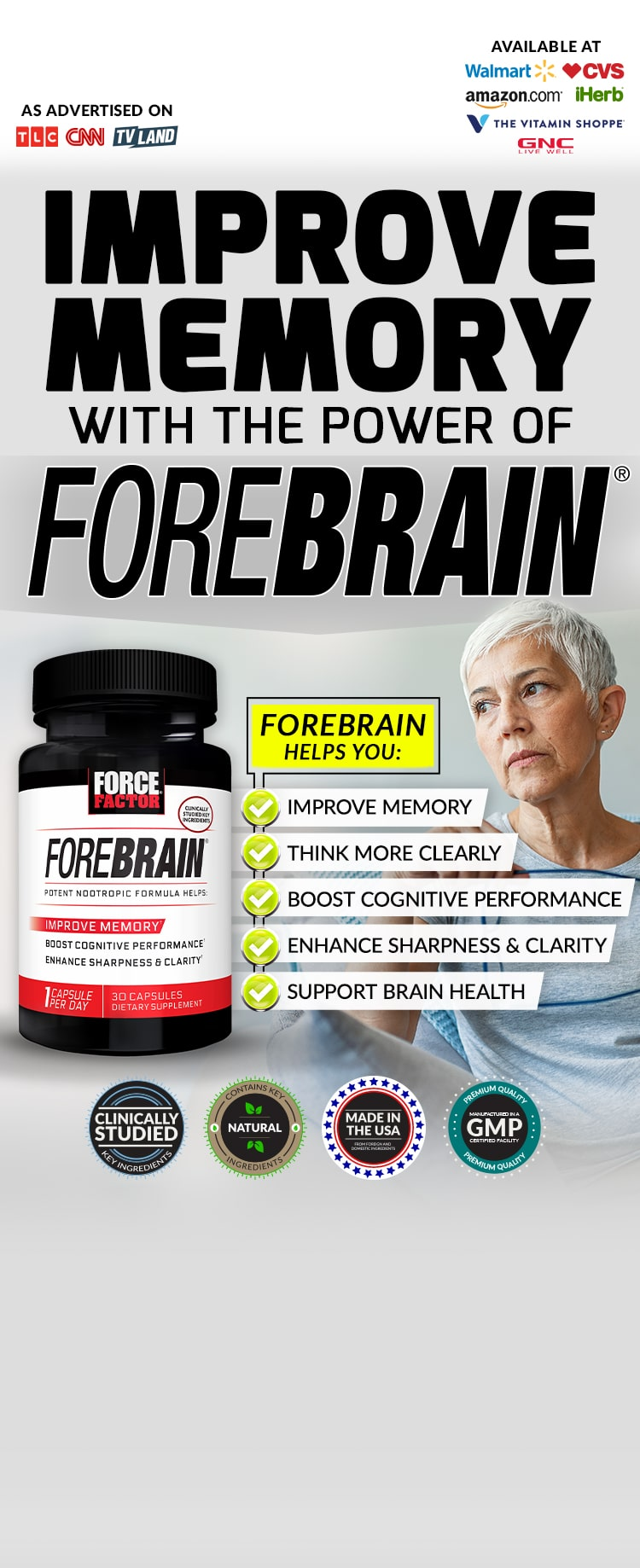 IMPROVE MEMORY WITH THE POWER OF FOREBRAIN® FOREBRAIN HELPS YOU: IMPROVE MEMORY, THINK MORE CLEARLY, BOOST COGNITIVE PERFORMANCE, ENHANCE SHARPNESS & CLARITY, SUPPORT BRAIN HEALTH