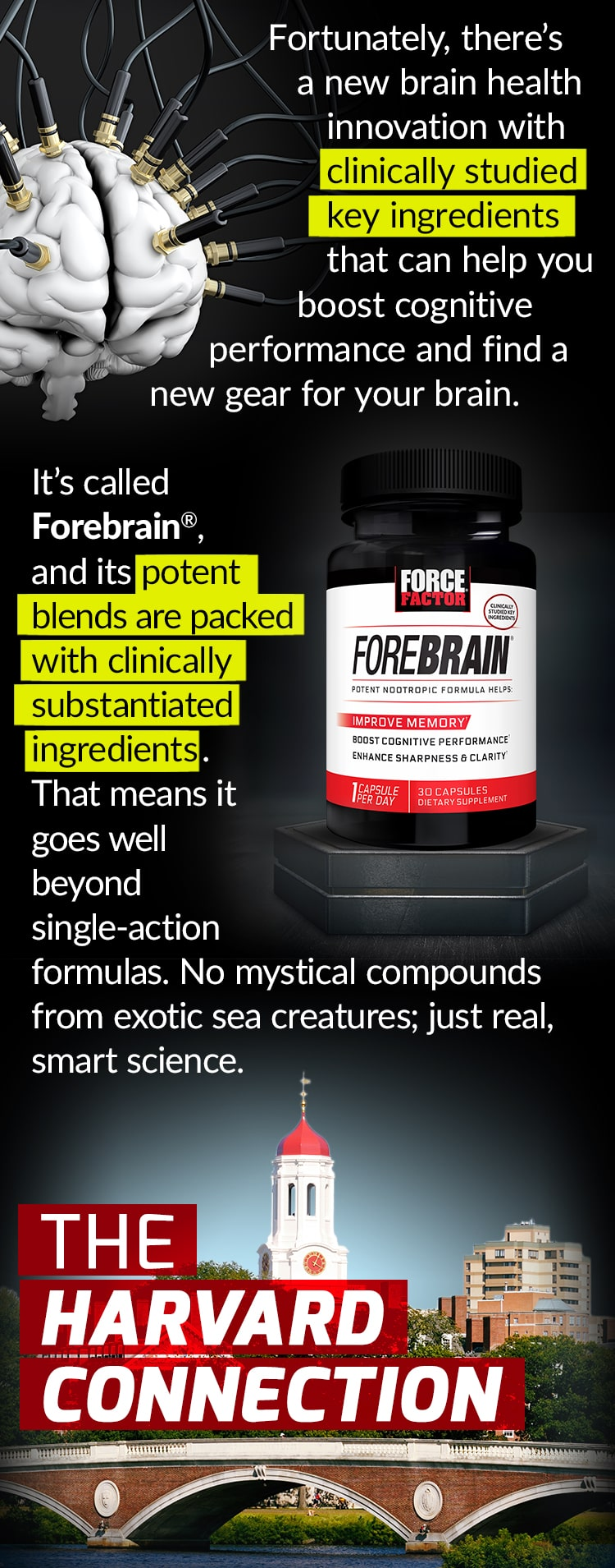 Fortunately, there's a new brain health innovation with clinically studied key ingredients that can help you boost cognitive performance and find a new gear for your brain. It's called Forebrain®, and its potent blends are packed with clinically substantiated ingredients. That means it goes well beyond single-action formulas. No mystical compounds from exotic sea creatures; just real, smart science. THE HARVARD CONNECTION
