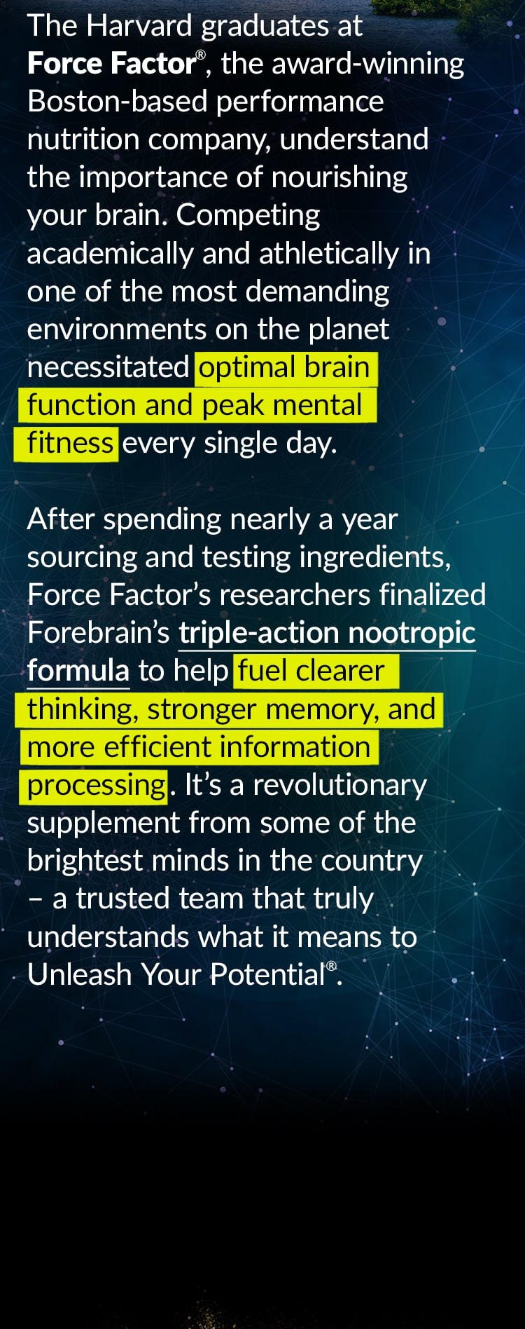 The Harvard graduates at Force Factor®, the award-winning Boston-based performance nutrition company, understand the importance of nourishing your brain. Competing academically and athletically in one of the most demanding environments on the planet necessitated optimal brain function and peak mental fitness every single day. After spending nearly a year sourcing and testing ingredients, Force Factor's researchers finalized Forebrain's triple-action nootropic formula to help fuel clearer thinking, stronger memory, and more efficient information processing. It's a revolutionary supplement from some of the brightest minds in the country – a trusted team that truly understands what it means to Unleash Your Potential®.