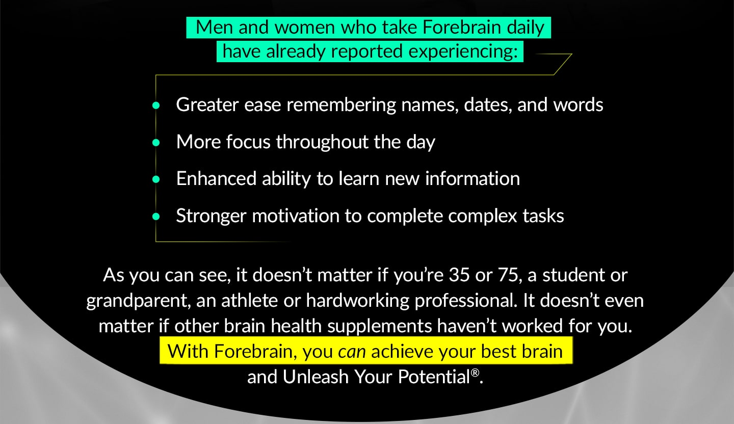 Men and women who take Forebrain daily have already reported experiencing: Greater ease remembering names, dates, and words, More focus throughout the day, Enhanced ability to learn new information, Stronger motivation to complete complex tasks. As you can see, it doesn't matter if you're 35 or 75, a student or a grandparent, an athlete or a hardworking professional. It doesn't even matter if other brain health supplements haven't worked for you. With Forebrain, you can achieve your best brain and Unleash Your Potential®.