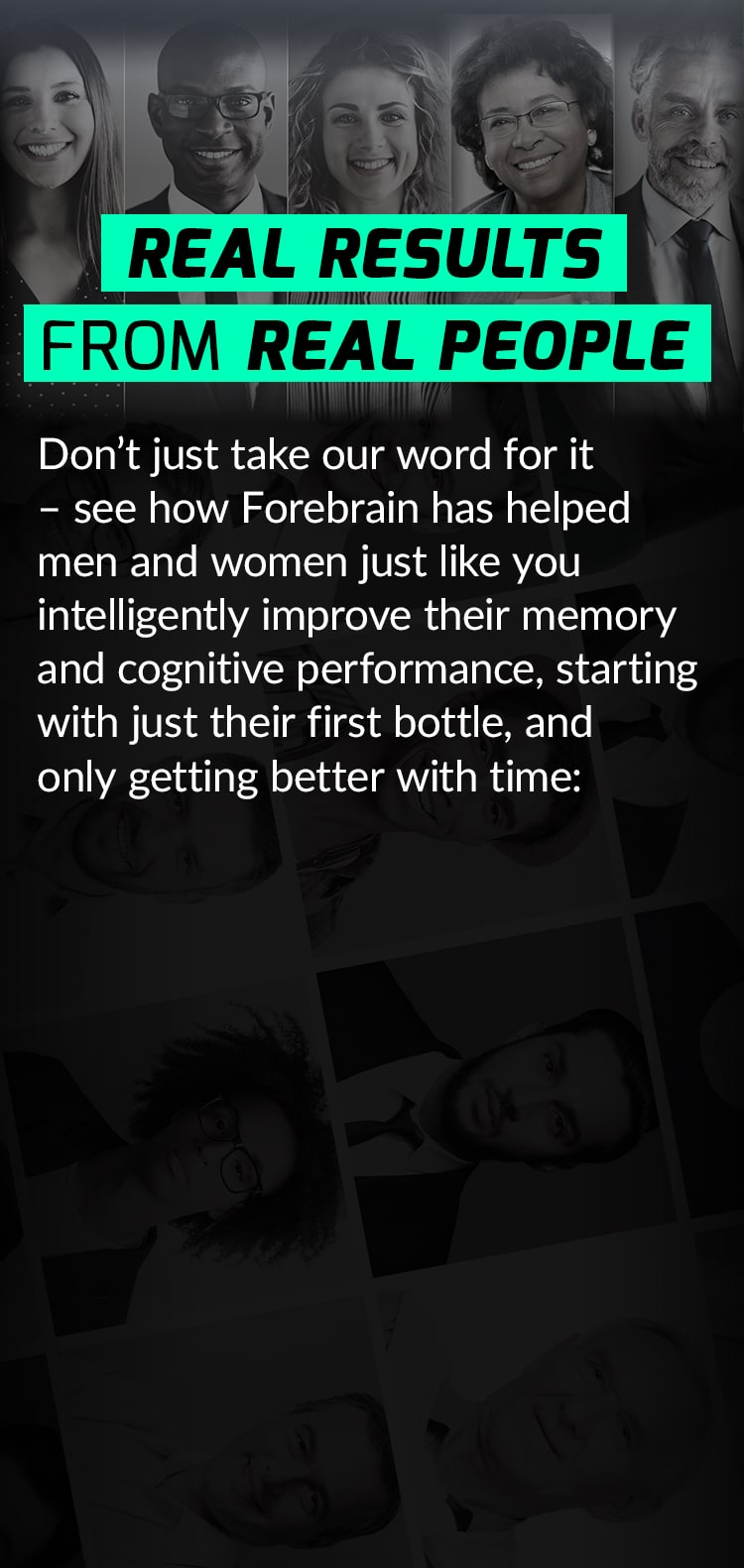 REAL RESULTS FROM REAL PEOPLE. Don't just take our word for it – see how Forebrain has helped men and women just like you intelligently improve their memory and cognitive performance, starting with just their first bottle, and only getting better with time: