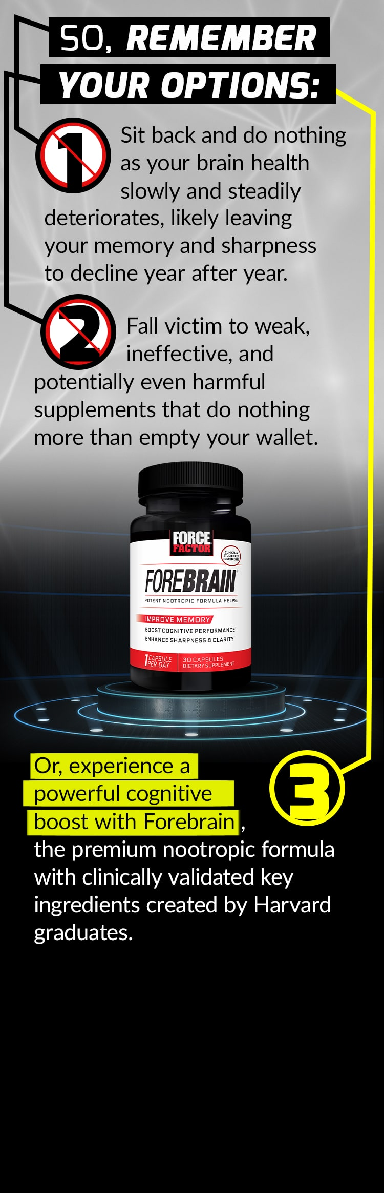 SO, REMEMBER YOUR OPTIONS: Sit back and do nothing as your brain health slowly and steadily deteriorates, likely leaving your memory and sharpness to decline year after year. Fall victim to weak, ineffective, and potentially even harmful supplements that do nothing more than empty your wallet. Or, experience a powerful cognitive boost with Forebrain, the premium nootropic formula with clinically validated key ingredients created by Harvard graduates.