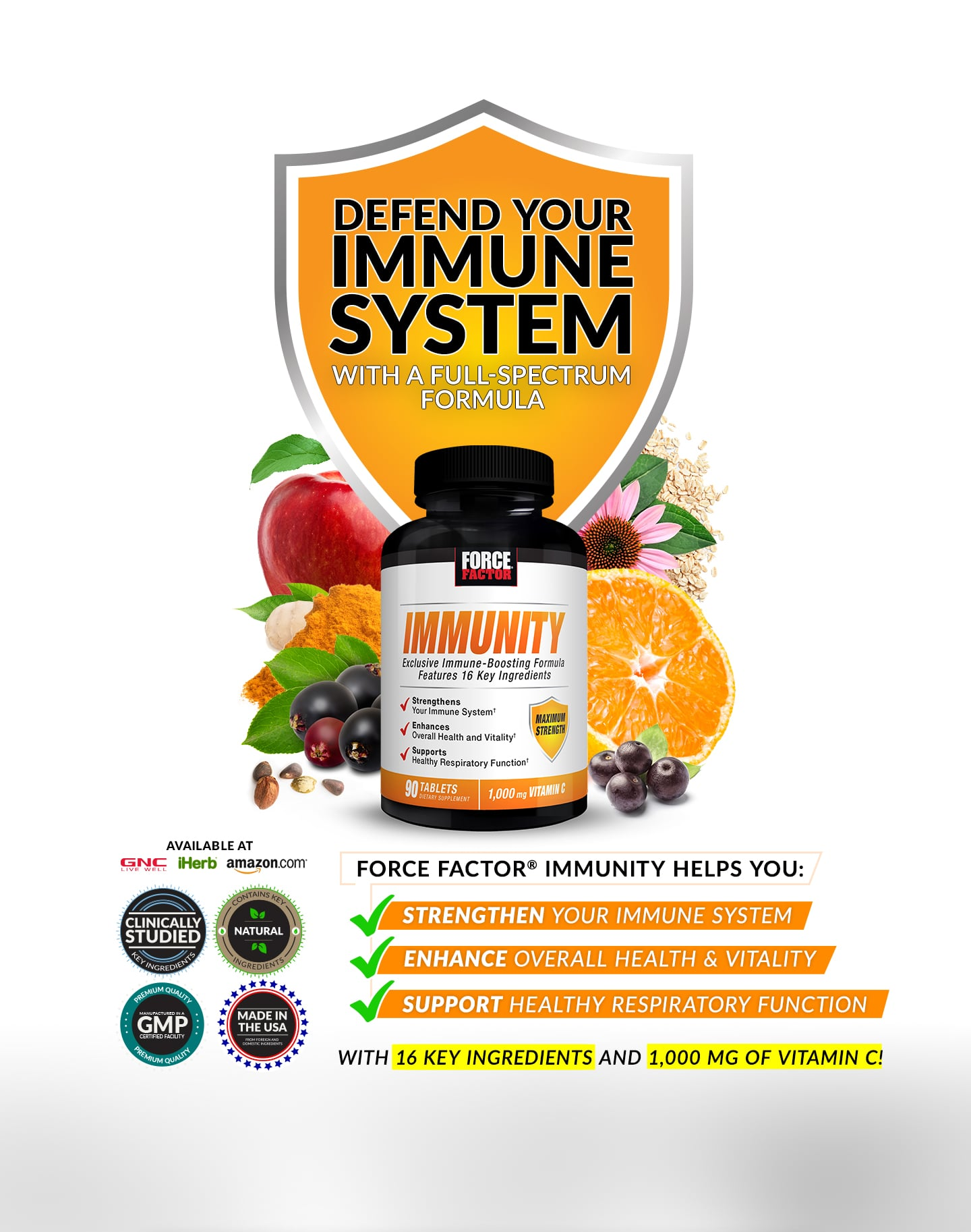 DEFEND YOUR IMMUNE SYSTEM WITH A FULL-SPECTRUM FORMULA. FORCE FACTOR® IMMUNITY HELPS YOU: STRENGHTEN YOUR IMMUNE SYSTEM, ENHANCE OVERALL HEALTH AND VITALITY, SUPPORT HEALTHY RESPIRATORY FUNCTION. WITH 16 KEY INGREDIENTS AND 1,000 MG OF VITAMIN C!