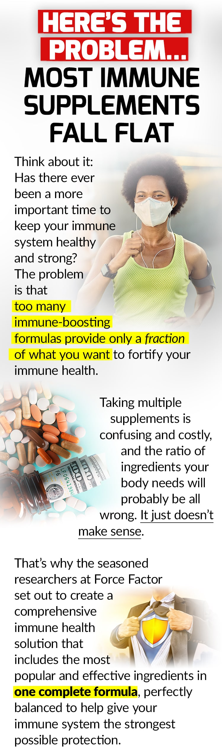 HERE'S THE PROBLEM… MOST IMMUNE SUPPLEMENTS FALL FLAT. Think about it: Has there ever been a more important time to keep your immune system healthy and strong? The problem is that too many immune-boosting formulas provide only a fraction of what you want to fortify your immune health. Taking multiple supplements is confusing and costly, and the ratio of ingredients your body needs will probably be all wrong. It just doesn't make sense. That's why the seasoned researchers at Force Factor set out to create a comprehensive immune health solution that includes the most popular and effective ingredients in one complete formula, perfectly balanced to help give your immune system the strongest possible protection.