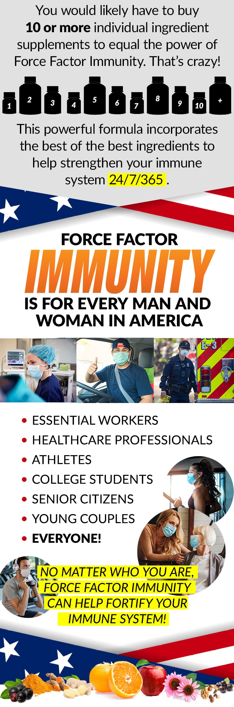 You would likely have to buy 10 or more individual ingredient supplements to equal the power of Force Factor Immunity. That's crazy! This powerful formula incorporates the best of the best ingredients to help strengthen your immune system 24/7/365. FORCE FACTORY IMMUNITY IS FOR EVERY MAN AND WOMAN IN AMERICA. ESSENTIAL WORKERS, HEALTHCARE PROFESSIONALS, ATHLETES, COLLEGE STUDENTS, SENIOR CITIZENS, YOUNG COUPLES, EVERYONE! NO MATTER WHO YOU ARE, FORCE FACTOR IMMUNITY CAN HELP FORTIFY YOUR IMMUNE SYSTEM!