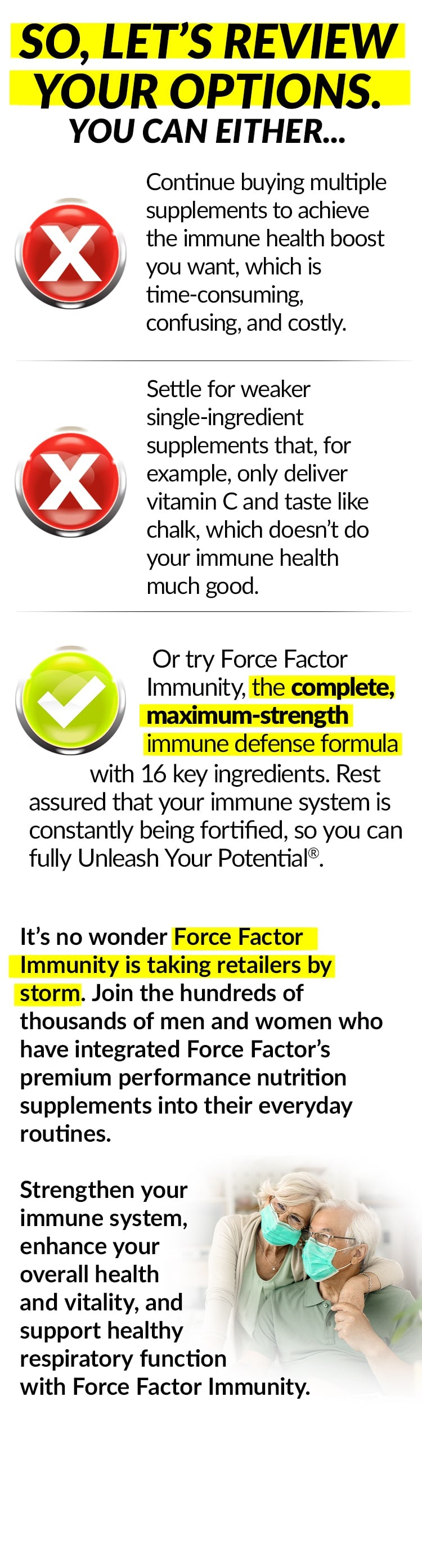 SO, LET'S REVIEW YOUR OPTIONS. YOU CAN EITHER... Continue buying multiple supplements to achieve the immune health boost you want, which is time-consuming, confusing, and costly. Settle for weaker single-ingredient supplements that, for example, only deliver vitamin C and taste like chalk, which doesn't do your immune health much good. Or try Force Factor Immunity, the complete, maximum-strength immune defense formula with 16 key ingredients. Rest assured that your immune system is constantly being fortified, so you can fully Unleash Your Potential®. It's no wonder Force Factor Immunity is taking retailers by storm. Join the hundreds of thousands of men and women who have integrated Force Factor's premium performance nutrition supplements into their everyday routines. Strengthen your immune system, enhance your overall health and vitality, and support healthy respiratory function with Force Factor Immunity.