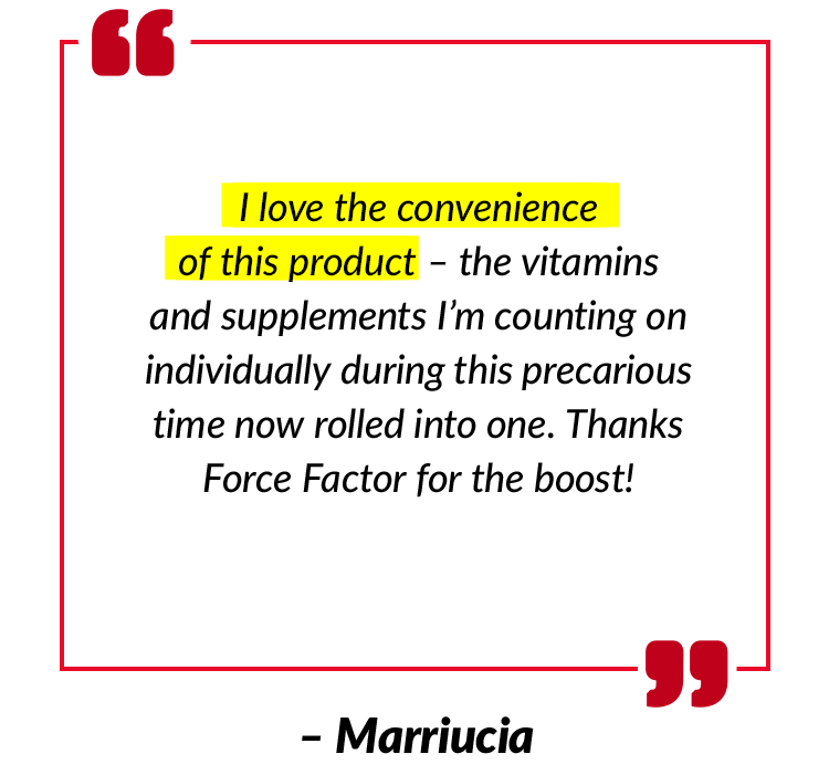 I love the convenience of this product – the vitamins and supplements I'm counting on individually during this precarious time now rolled into one. Thanks Force Factor for the boost! – Marriucia