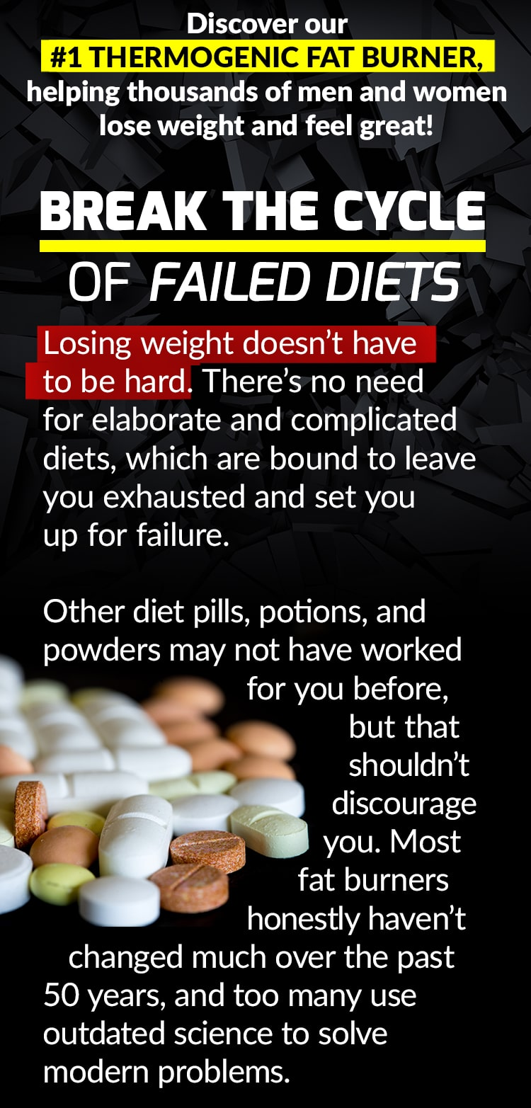 Discover our #1 THERMOGENIC FAT BURNER, helping thousands of men and women feel great and lose weight! BREAK THE CYCLE OF FAILED DIETS. Losing weight doesn't have to be hard. There's no need for elaborate and complicated diets, which are bound to leave you exhausted and set you up for failure. Other diet pills, potions, and powders may not have worked for you before, but that shouldn't discourage you. Most fat burners honestly haven't changed much over the past 50 years, and too many use outdated science to solve modern problems.