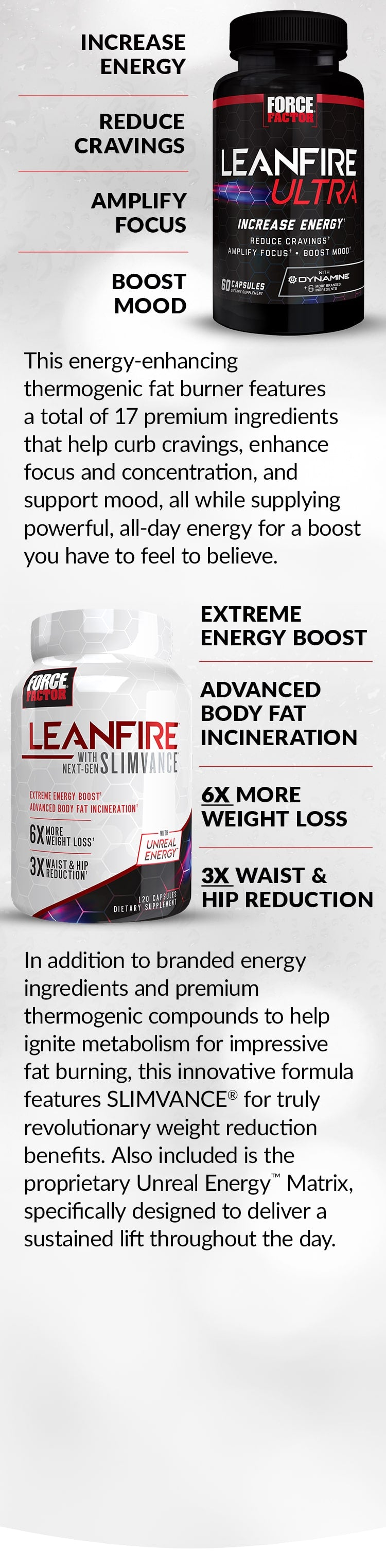 LeanFire Ultra® Increase Energy, Reduce Cravings, Amplify Focus, Boost Mood. This energy-enhancing thermogenic fat burner features a total of 17 premium ingredients that help curb cravings, enhance focus and concentration, and support mood, all while supplying powerful, all-day energy for a boost you have to feel to believe. LeanFire with Next-Gen SLIMVANCE® - Extreme Energy Boost, Advanced Body Fat Incineration, 6X MORE WEIGHT LOSS, 3X WAIST & HIP REDUCTION. In addition to branded energy ingredients and premium thermogenic compounds to help ignite metabolism for impressive fat burning, this innovative formula features SLIMVANCE® for truly revolutionary weight reduction benefits. Also included is the proprietary Unreal Energy™ Matrix, specifically designed to deliver a sustained lift throughout the day.