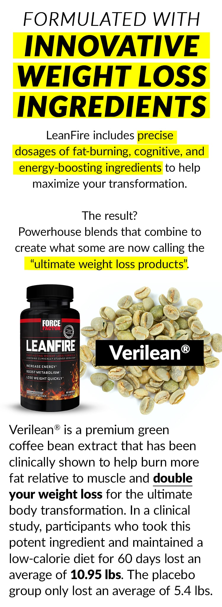 """FORMULATED WITH INNOVATIVE WEIGHT LOSS INGREDIENTS. LeanFire includes precise doses of fat-burning, cognitive, and energy-boosting ingredients to help maximize your transformation. The result? Powerhouse blends that combine to create what some are now calling the """"ultimate weight loss products"""". Verilean® - Verilean® is a premium green coffee bean extract that has been clinically shown to help burn more fat relative to muscle and double your weight loss for the ultimate body transformation. In a clinical study, participants who took this potent ingredient and maintained a low-calorie diet for 60 days lost an average of 10.95 lbs. The placebo group only lost an average of 5.4 lbs."""