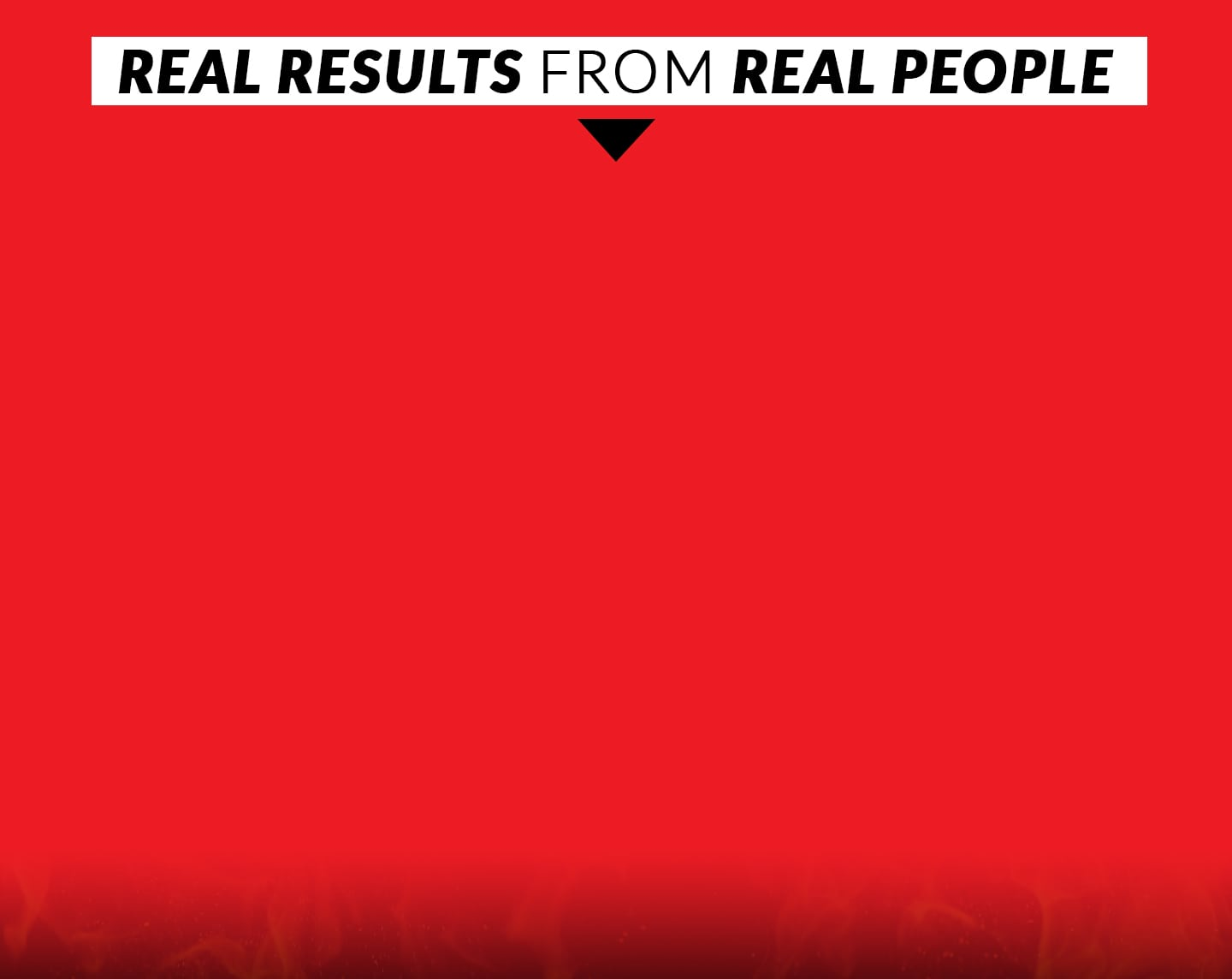 REAL RESULTS FROM REAL PEOPLE