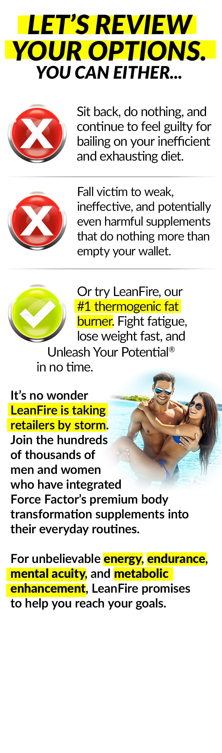 LET'S REVIEW YOUR OPTIONS. YOU CAN EITHER... Sit back, do nothing, and continue to feel guilty for bailing on your inefficient and exhausting diet. Fall victim to weak, ineffective, and potentially even harmful supplements that do nothing more than empty your wall. Or try LeanFire, our #1 thermogenic fat burner. Fight fatigue, lose weight fast, and Unleash Your Potential® in no time. It's no wonder LeanFire is taking retailers by storm. Join the hundreds of thousands of men and women who have integrated Force Factor's premium body transformation supplements into their everyday routines. For unbelievable energy, endurance, mental acuity, and metabolic enhancement, LeanFire promises to help you reach your goals.