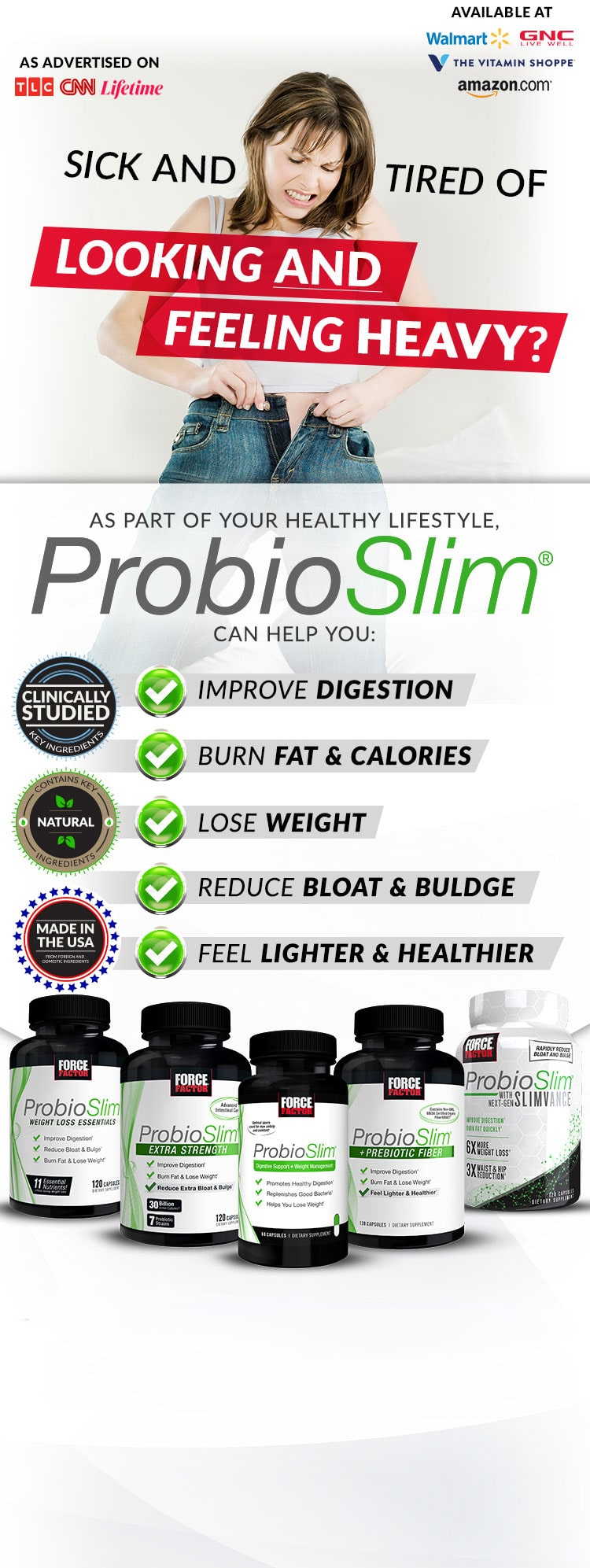 SICK AND TIRED OF LOOKING AND FEELING HEAVY? As part of your healthy lifestyle, ProbioSlim® can help you: Improve Digestion, Burn Fat & Calories, Lose Weight, Reduce Bloat & Bulge, Feel Lighter & Healthier