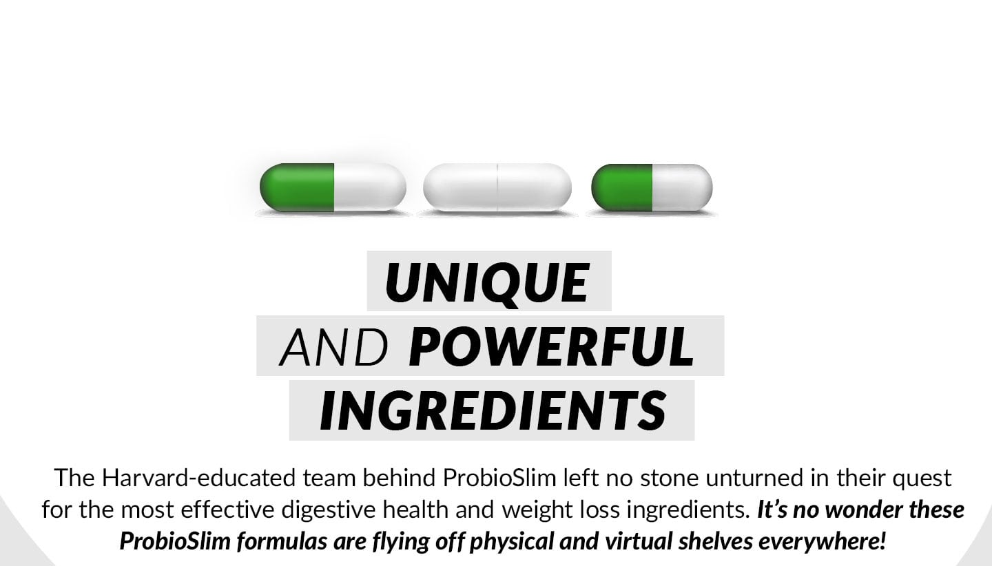 UNIQUE AND POWERFUL INGREDIENTS. The Harvard-educated team behind ProbioSlim left no stone unturned in their quest for the most effective digestive health and weight loss ingredients. It's no wonder these ProbioSlim formulas are flying off physical and virtual shelves everywhere!