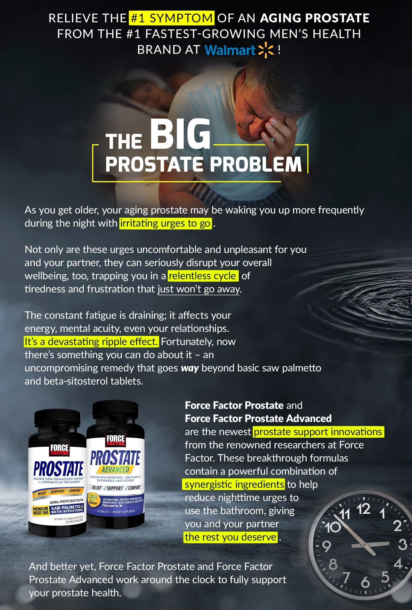 RELIEVE THE #1 SYMPTOM OF AN AGING PROSTATE FROM THE #1 FASTEST-GROWING MEN'S HEALTH BRAND AT WALMART! THE BIG PROSTATE PROBLEM. As you get older, your aging prostate may be waking you up more frequently during the night with irritating urges to go. Not only are these urges uncomfortable and unpleasant for you and your partner, they can seriously disrupt your overall wellbeing, too, trapping you in a relentless cycle of tiredness and frustration that just won't go away. The constant fatigue is draining; it affects your energy, mental acuity, even your relationships. It's a devastating ripple effect. Fortunately, now there's something you can do about it – an uncompromising remedy that goes way beyond basic saw palmetto and beta-sitosterol tablets. Force Factor Prostate and Force Factor Prostate Advanced are the newest prostate support innovations from the renowned researchers at Force Factor. These breakthrough formulas contain a powerful combination of synergistic ingredients to help reduce nighttime urges to use the bathroom, giving you and your partner the rest you deserve. And better yet, Force Factor Prostate and Force Factor Prostate Advanced work around the clock to fully support your prostate health.