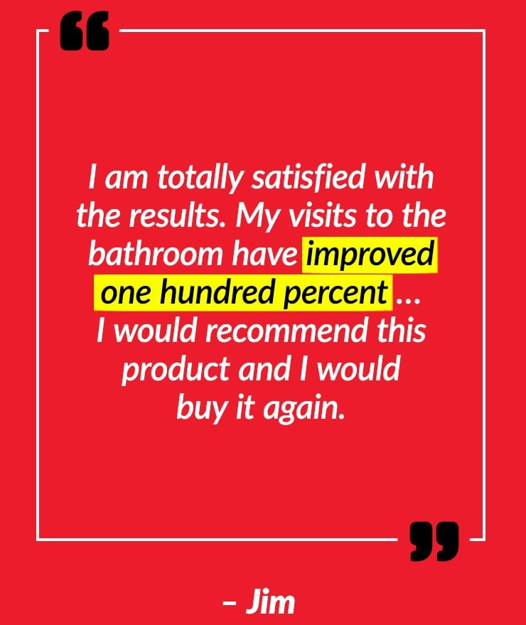 I am totally satisfied with the results. My visits to the bathroom have improved one hundred percent… I would recommend this product and I would buy it again. – Jim