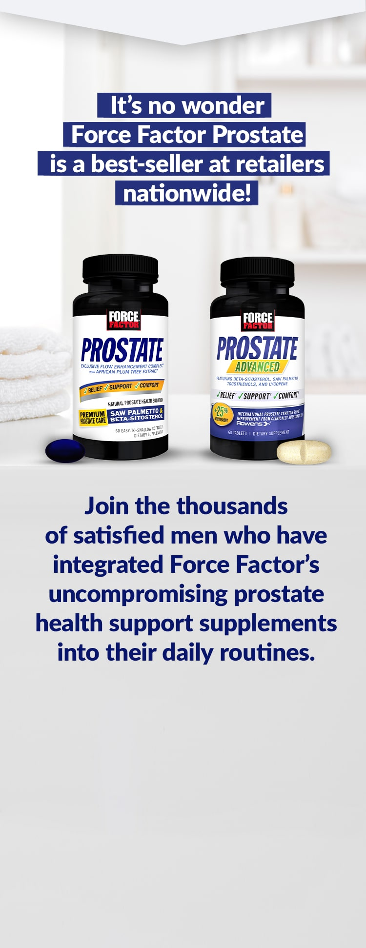 It's no wonder Force Factor Prostate is a best-seller at retailers nationwide! Join the thousands of satisfied men who have integrated Force Factor's uncompromising prostate health support supplements into their daily routines.