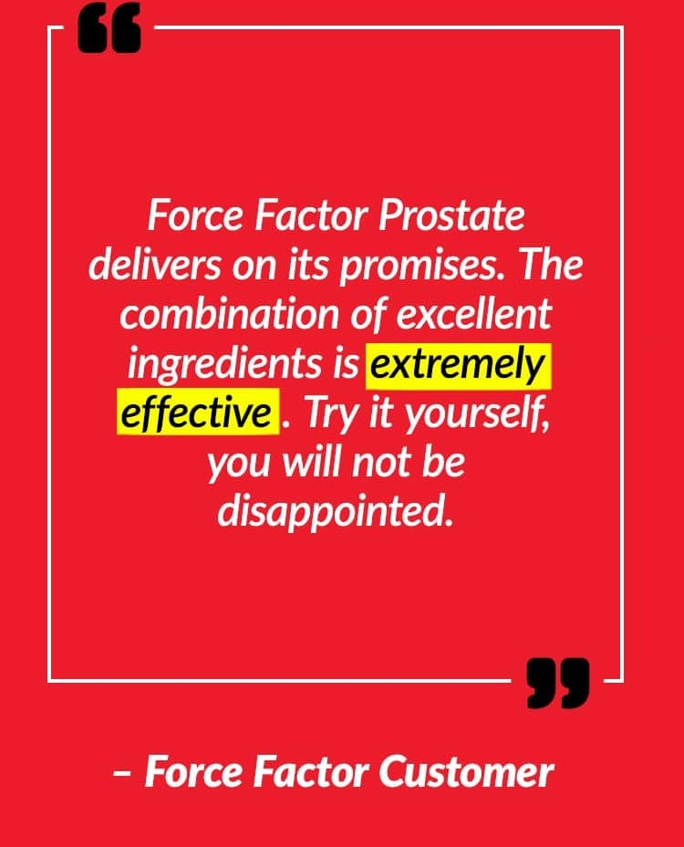 Force Factor Prostate delivers on its promises. The combination of excellent ingredients is extremely effective. Try it yourself, you will not be disappointed. – Force Factor Customer