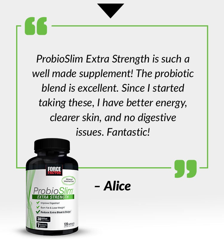 ProbioSlim Extra Strength is such a well made supplement! The probiotic blend is excellent. Since I started taking these, I have better energy, clearer skin, and no digestive issues. Fantastic! - Alice