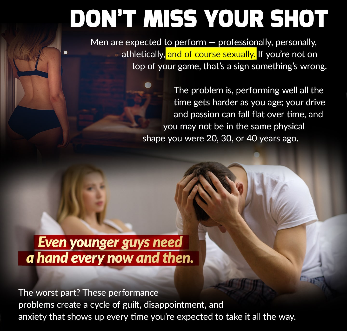 DON'T MISS YOUR SHOT. Men are expected to perform – professionally, personally, athletically, and of course sexually. If you're not on top of your game, that's a sign something's wrong. The problem is that performing well all the time gets harder as you age; your drive and passion can fall flat over time, and you may not be in the same physical shape you were 20, 30, or 40 years ago. Even younger guys need a hand every now and then. The worst part? These performances create a cycle of guilt, disappointment, and anxiety that shows up every time you're expected to take it all the way.