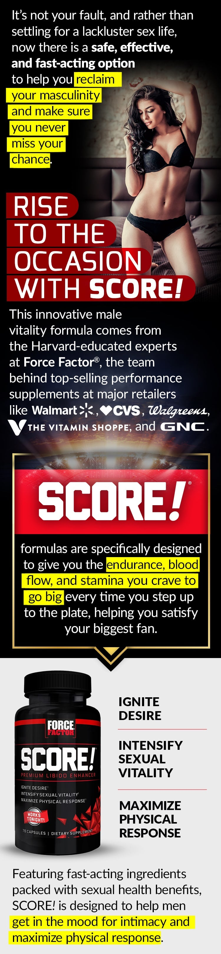 It's not your fault, and rather than settling for a lackluster sex life, now there is a safe, effective, and fast-acting option to help you reclaim your masculinity and make sure you never miss your chance. RISE TO THE OCCASION WITH SCORE! These innovative male vitality formulas come from the Harvard-educated experts at Force Factor®, the team behind top-selling performance supplements at major retailers like Walmart, CVS, Walgreens, The Vitamin Shoppe, and GNC. SCORE!® formulas are specifically designed to give you the endurance, blood flow, and stamina you crave to go big every time you step up to the plate, helping you satisfy your biggest fan. Featuring fast-acting ingredients packed with sexual health benefits, SCORE! is designed to help men get in the mood for intimacy and maximize physical response. IGNITE DESIRE. INTENSIFY SEXUAL VITALITY. MAXIMIZE PHYSICAL RESPONSE.