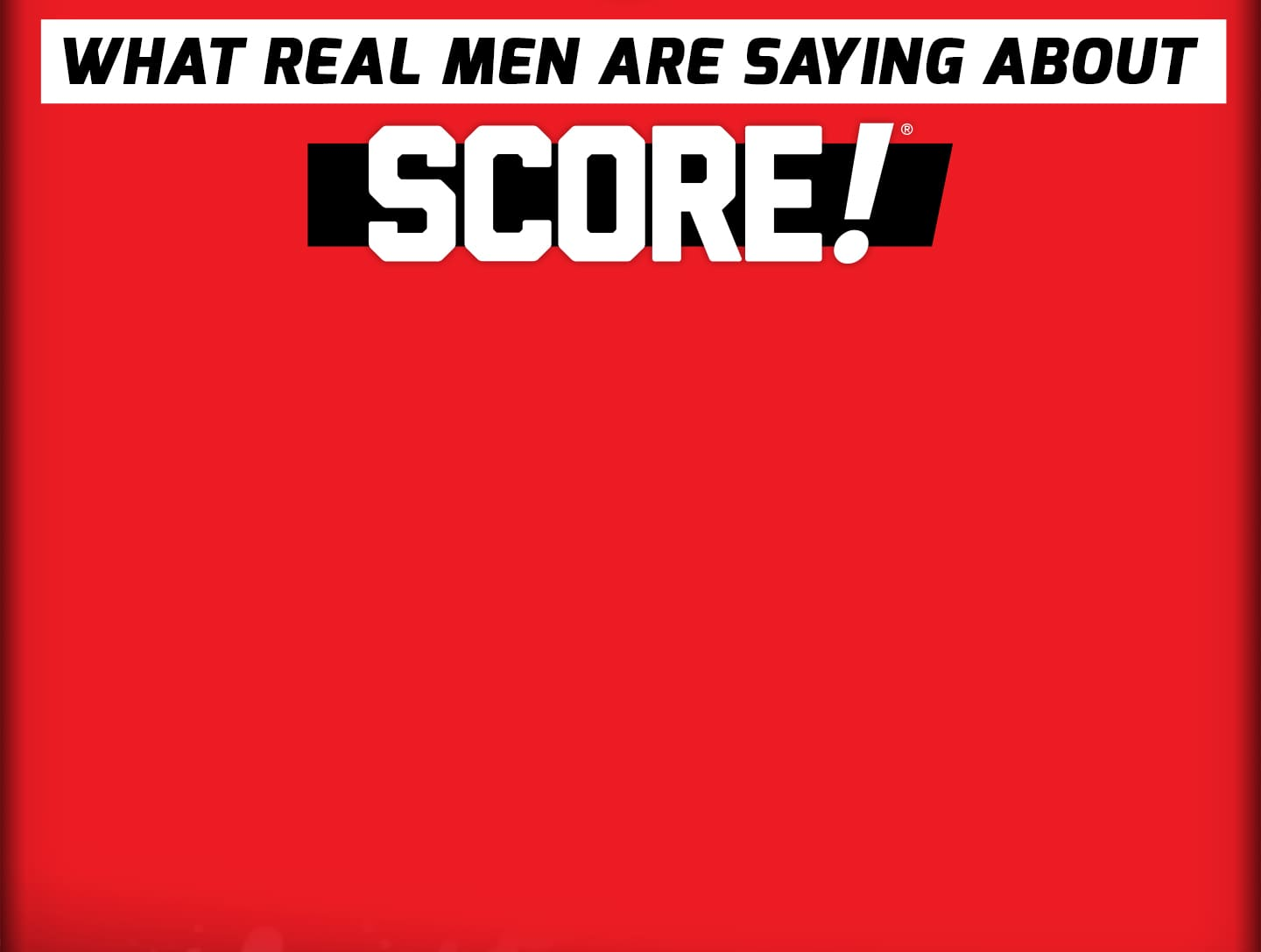 WHAT REAL MEN ARE SAYING ABOUT SCORE!
