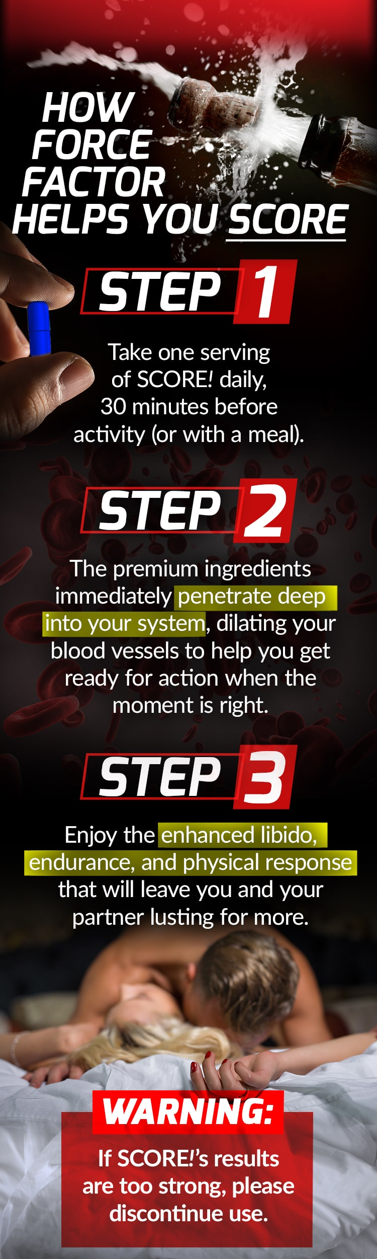 HOW FORCE FACTOR HELPS YOU SCORE: Step 1. Take one serving of SCORE! daily, 30 minutes before activity (or with a meal). Step 2. The premium ingredients immediately penetrate deep into your system, dilating your blood vessels to help you get ready for action when the moment is right. Step 3. Enjoy the enhanced libido, endurance, and physical response that will leave you and your partner lusting for more. WARNING: If SCORE!'s results are too strong, please discontinue use.