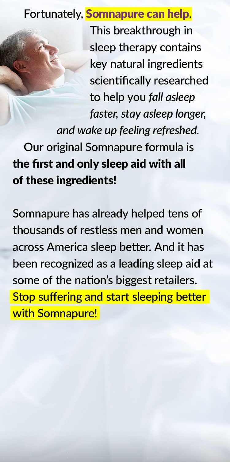 Fortunately, Somnapure can help. This breakthrough in sleep therapy contains key natural ingredients scientifically researched to help you fall asleep faster, stay asleep longer, and wake up feeling refreshed. Our original Somnapure formula is the first and only sleep aid with all of these ingredients! Somnapure has already helped tens of thousands of restless men and women across America sleep better. And it has been recognized as a leading sleep aid at some of the nation's biggest retailers. Stop suffering and start sleeping better with Somnapure!