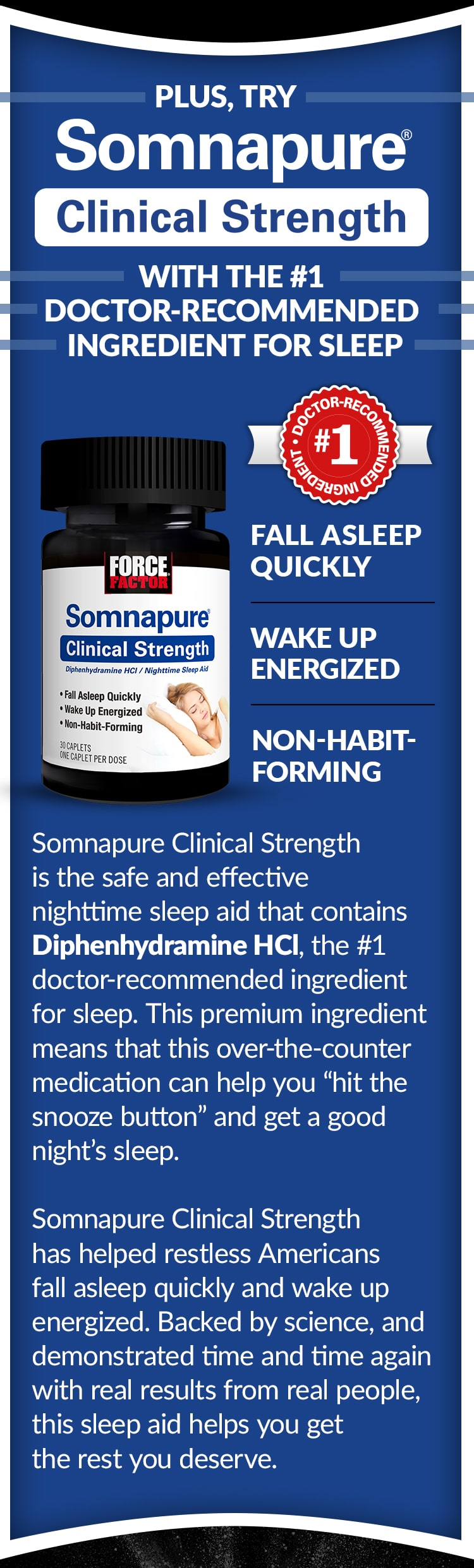 "PLUS, TRY SOMNAPURE CLINICAL STRENGTH, WITH THE #1 DOCTOR-RECOMMENDED INGREDIENT FOR SLEEP. Fall Asleep Quickly, Wake Up Energized, Non-Habit-Forming. Somnapure Clinical Strength is the safe and effective nighttime sleep aid that contains Diphenhydramine HCl, the #1 doctor-recommended ingredient for sleep. This premium ingredient means that this over-the-counter medication can help you ""hit the snooze button"" and get a good night's sleep. Somnapure Clinical Strength has helped restless Americans fall asleep quickly and wake up energized. Backed by science, and demonstrated time and time again with real results from real people, this sleep aid helps you get the rest you deserve."