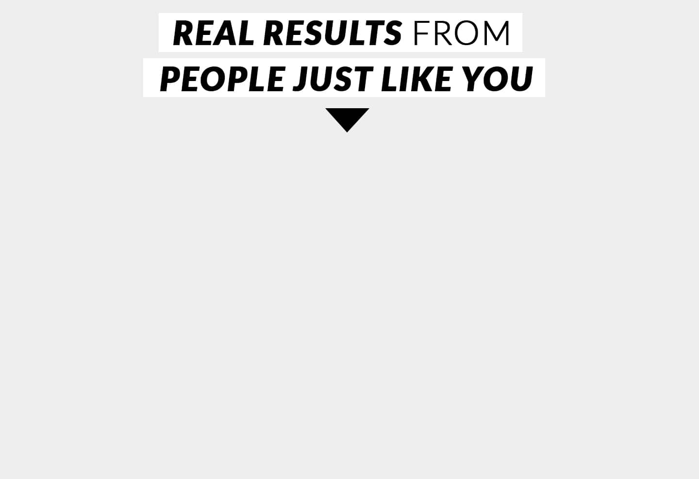REAL RESULTS FROM PEOPLE JUST LIKE YOU