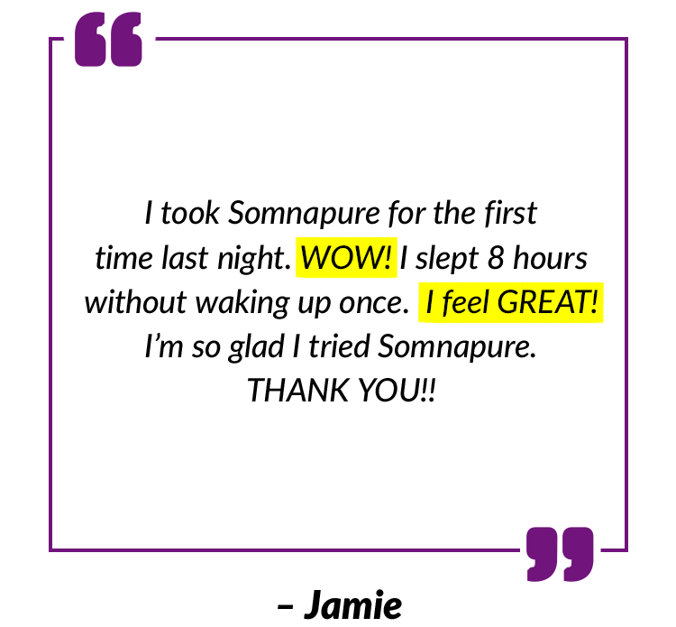 I took Somnapure for the first time last night. WOW! I slept 8 hours without waking up once. I feel GREAT! I'm so glad I tried Somnapure. THANK YOU!! – Jamie