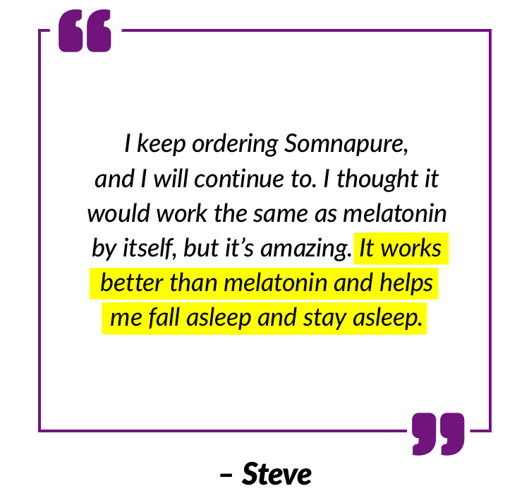 I keep ordering Somnapure, and I will continue to. I thought it would work the same as melatonin by itself, but it's amazing. It works better than melatonin and helps me fall asleep and stay asleep. – Steve
