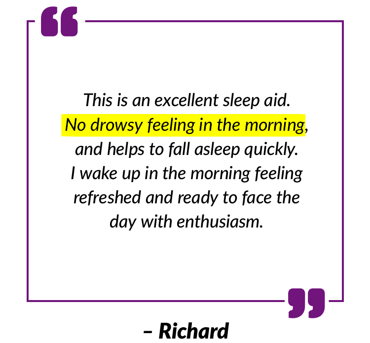 This is an excellent sleep aid. No drowsy feeling in the morning, and helps to fall asleep quickly. I wake up in the morning feeling refreshed and ready to fact the day with enthusiasm. – Richard