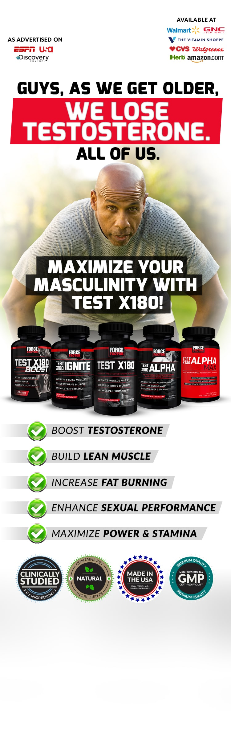Guys, as we get older, we lose testosterone. All of us. Maximize your masculinity with Test X180! Test X180® Formulas Help You: BOOST TESTOSTERONE, BUILD LEAN MUSCLE, INCREASE FAT BURNING, ENHANCE SEXUAL PERFORMANCE, MAXIMIZE POWER & STAMINA.