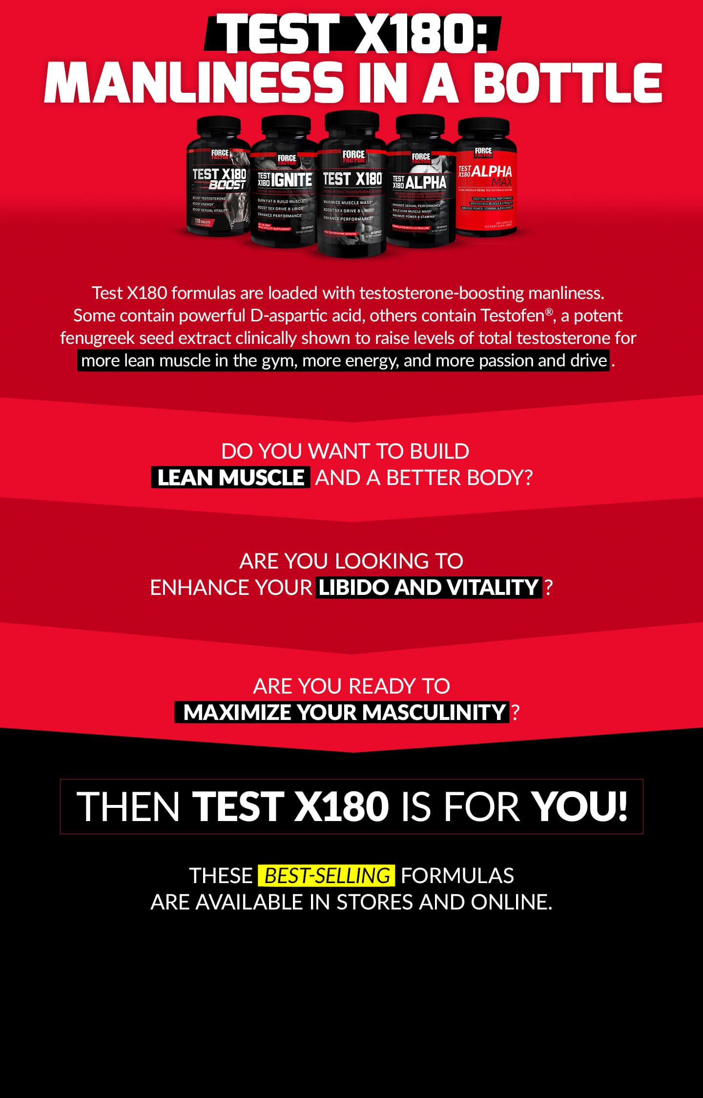 TEST X180: MANLINESS IN A BOTTLE. Test X180 formulas are loaded with testosterone-boosting manliness. Some contain powerful D-aspartic acid, others contain Testofen®, a potent fenugreek seed extract clinically shown to raise levels of total testosterone for more lean muscle in the gym, more energy, and more passion and drive. DO YOU WANT TO BUILD LEAN MUSCLE AND A BETTER BODY? ARE YOU LOOKING TO ENHANCE YOUR LIBIDO AND VITALITY? ARE YOU READY TO MAXIMIZE YOUR MASCULINITY? THEN TEST X180 IS FOR YOU! THESE BEST-SELLING FORMULAS ARE AVAILABLE IN STORES AND ONLINE.