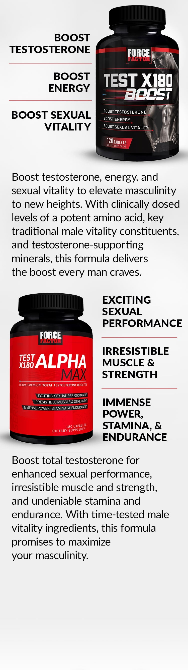 Test X180 Boost® - Boost Testosterone, Boost Energy, Boost Sexual Vitality. Boost testosterone, energy, and sexual vitality to elevate masculinity to new heights. With clinically dosed levels of a potent amino acid, key traditional male vitality constituents, and testosterone-supporting minerals, this formula delivers the boost every man craves. Test X180 Alpha Max® - Exciting Sexual Performance, Irresistible Muscle & Strength, Immense Power, Stamina, & Endurance. Boost total testosterone for enhanced sexual performance, irresistible muscle and strength, and undeniable stamina and endurance. With time-tested male vitality ingredients, this formula promises to maximize your masculinity.