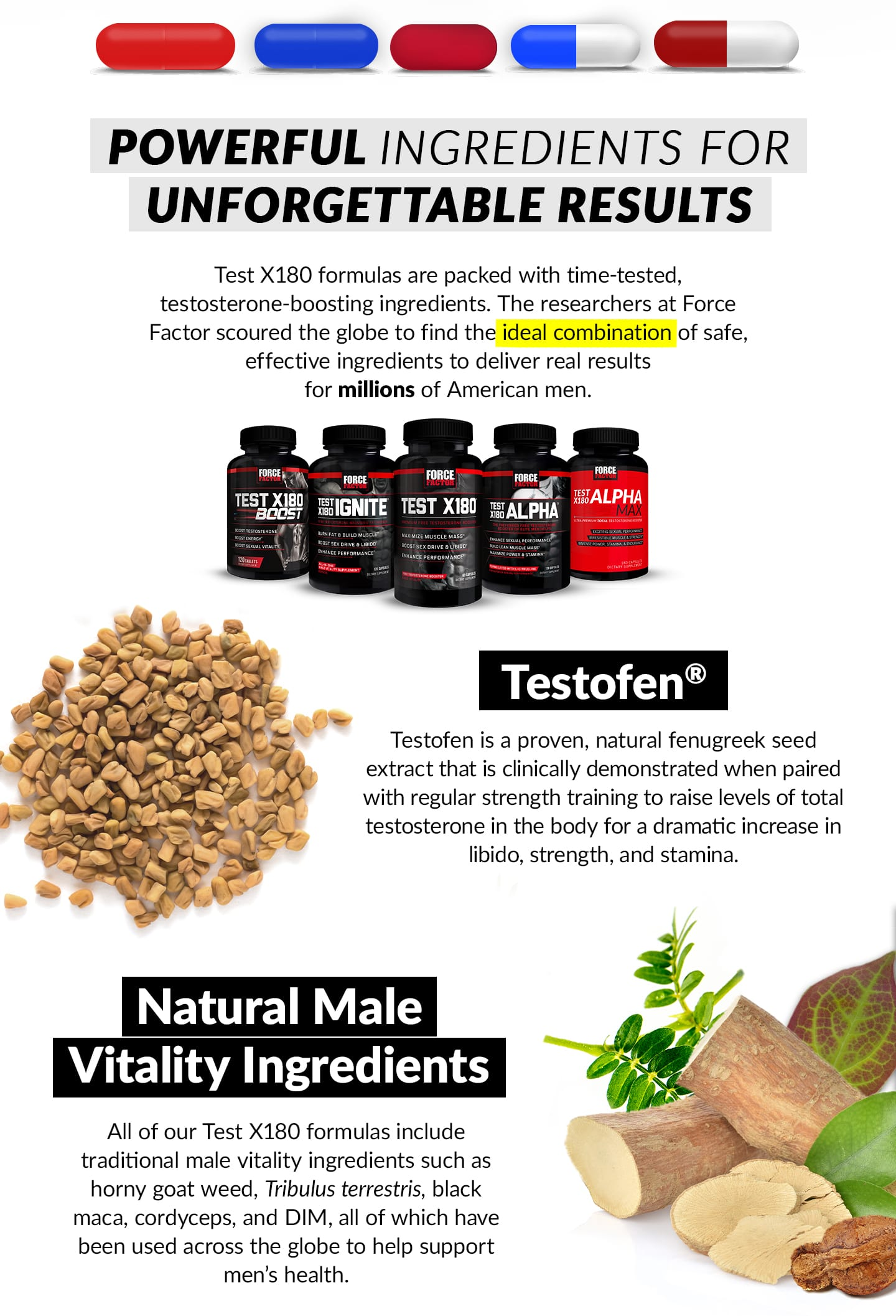 POWERFUL INGREDIENTS FOR UNFORGETTABLE RESULTS. Test X180 formulas are packed with time-tested, testosterone-boosting ingredients. The researchers at Force Factor scoured the globe to find the ideal combination of safe, effective ingredients to deliver real results for millions of American men. Testofen® - Testofen is a proven, natural fenugreek seed extract that is clinically demonstrated when paired with regular strength training to raise levels of total testosterone in the body for a dramatic increase in libido, strength, and stamina. Natural Male Vitality Ingredients - All of our Test X180 formulas include traditional male vitality ingredients such as horny goat weed, tribulus terrestris, black maca, cordyceps, and DIM, all of which have been used across the globe to help support men's health.