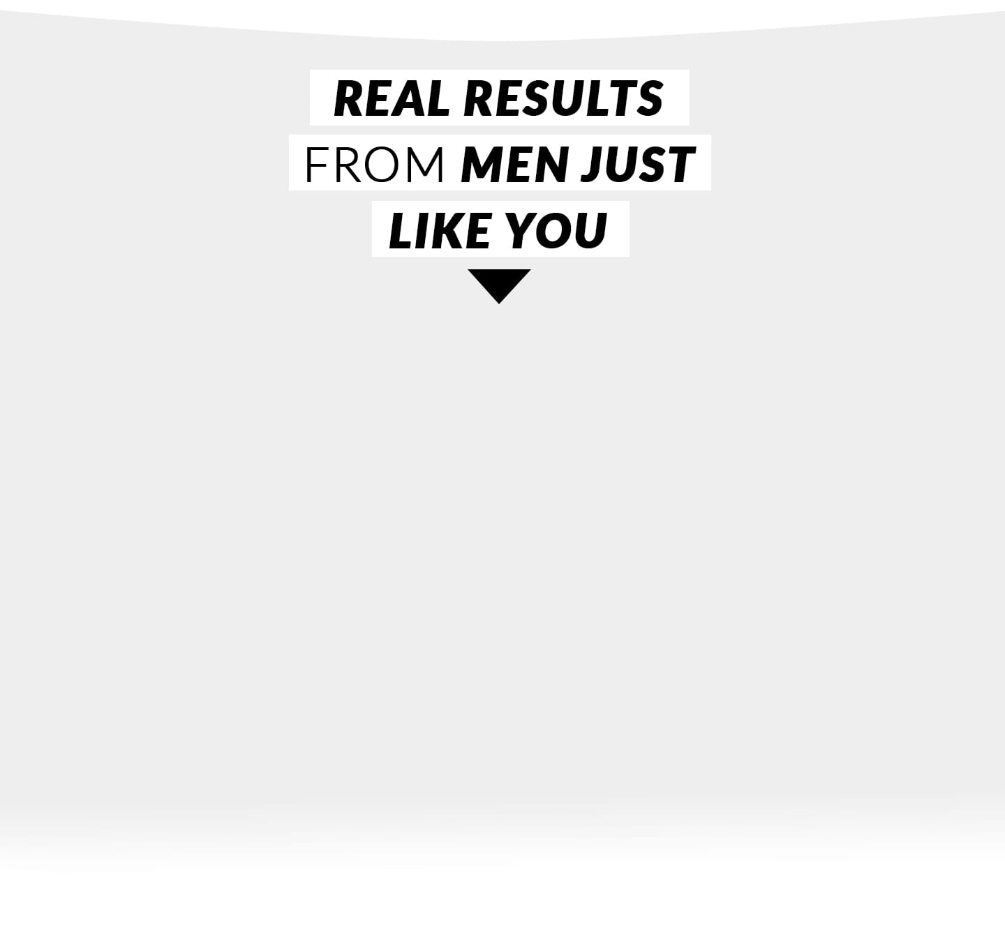 REAL RESULTS FROM MEN JUST LIKE YOU