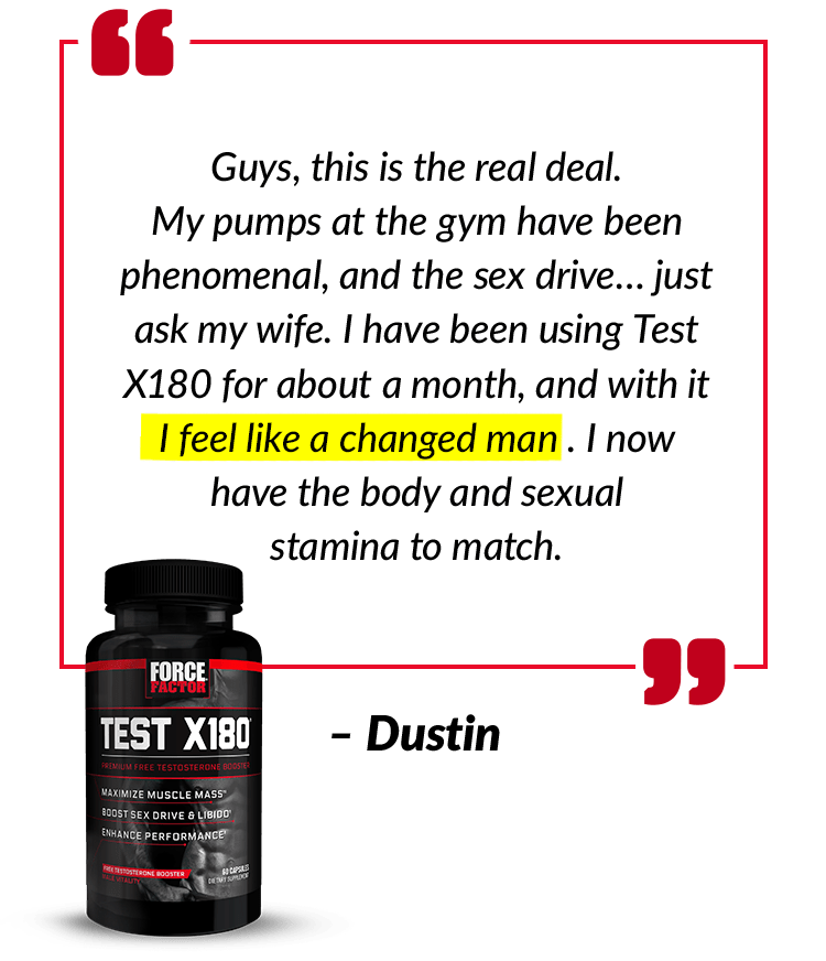 Guys, this is the real deal. My pumps at the gym have been phenomenal, and the sex drive… just ask my wife. I have been using Test X180 for about a month, and with it I feel like a changed man. I now have the body and sexual stamina to match. – Dustin