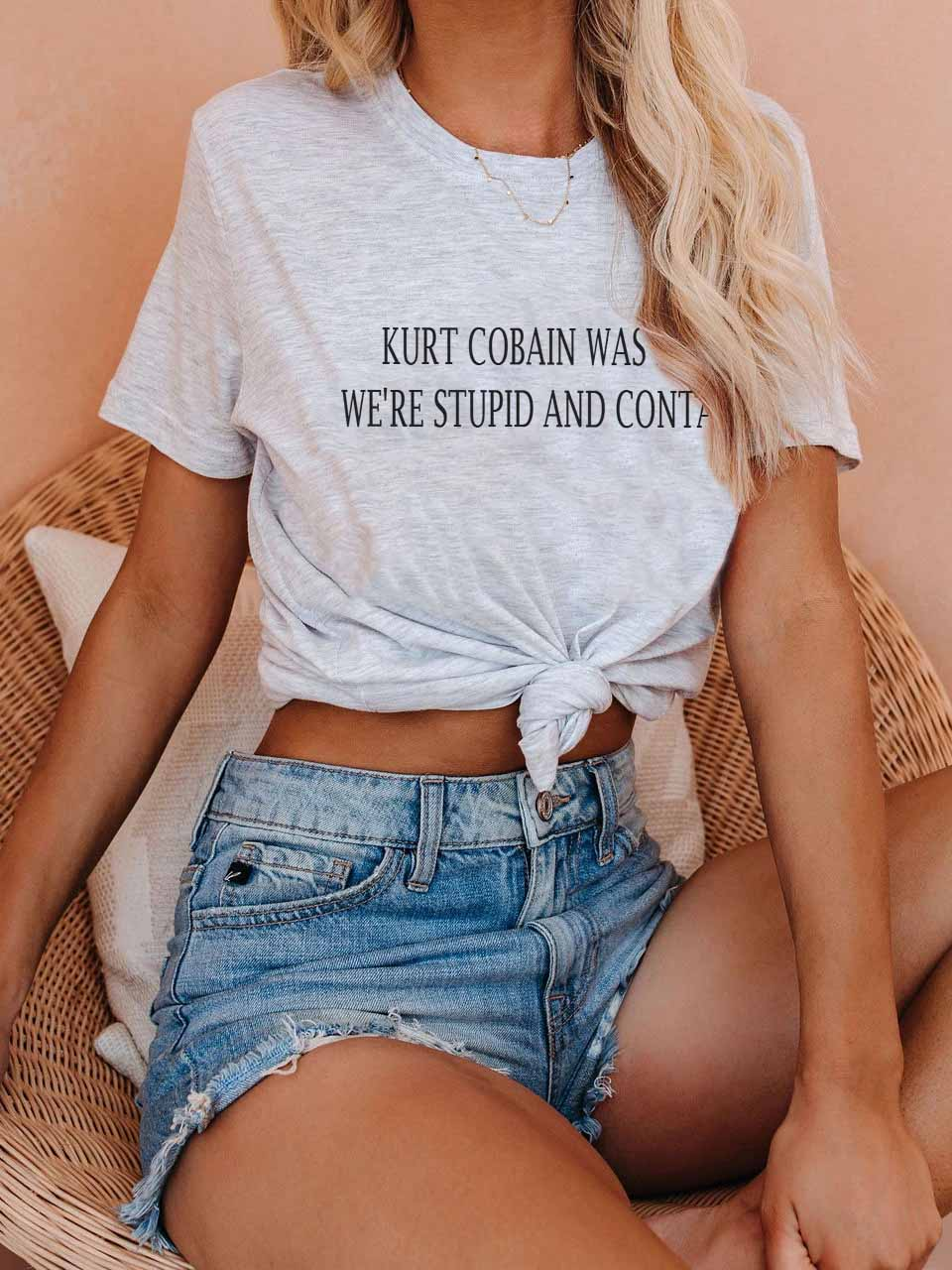 Women's KURT COBAIN WAS RIGHT WE'RE STUPID AND CONTAGIOUS Letter T-Shirt