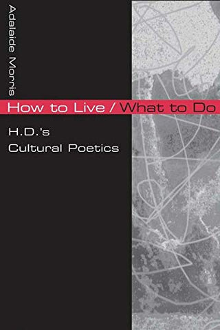 How To Live / What To Do: H.D.'s Cultural Poetics