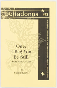 One: I Beg You, Be Still: from Was. Or Am. (Belladonna* #43)