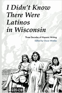 I Didn't Know There Were Latinos in Wisconsin: Three Decades of Hispanic Writing