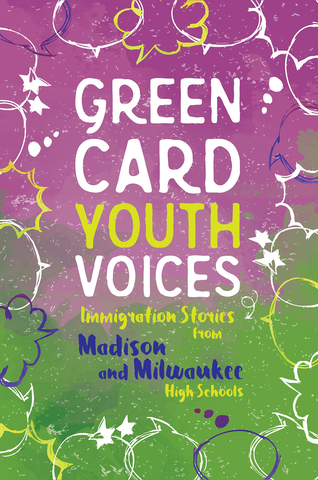 Green Card Youth Voices: Immigration Stories from Madison and Milwaukee High Schools