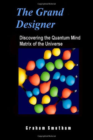 The Grand Designer: Discovering the Quantum Mind Matrix of the Universe