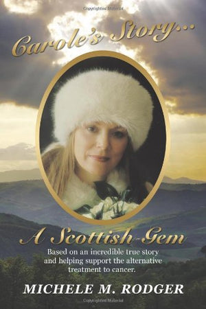 Carole'S Story. . .A Scottish Gem: Based On An Incredible True Story And Helping Support The Alternative Treatment To Cancer.