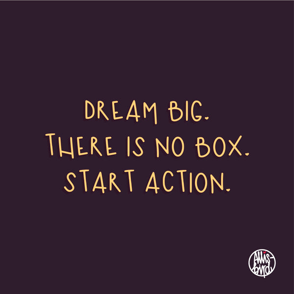 Dream big. There is no box. start action